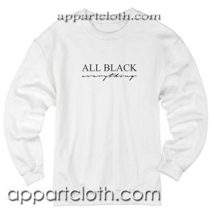 All Black Everything Unisex Sweatshirt