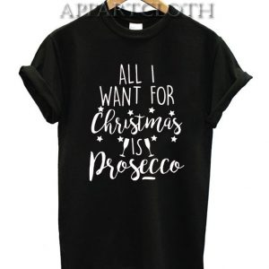 All I Want for Christmas is Prosecco Funny Shirts