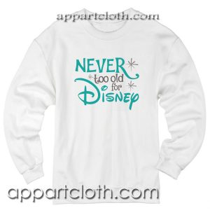 Never Too Old for Disney Unisex Sweatshirt