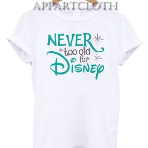 Never Too Old for Disney Funny Shirts