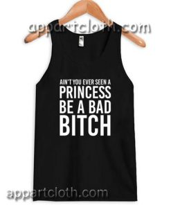 Ain't You Ever Seen A Princess Be A Bitch Adult tank top
