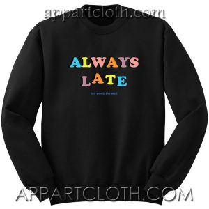 Always Late But Worth The Wait Quote Unisex Sweatshirt