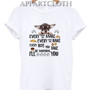 Chihuahua every snack you make every meal Funny Shirts