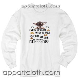Chihuahua every snack you make every meal Unisex Sweatshirt