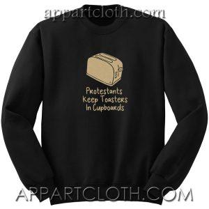 Protestants keep toasters in cupboards Unisex Sweatshirt