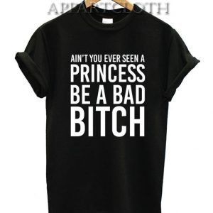 Ain't You Ever Seen A Princess Be A Bitch Funny Shirts