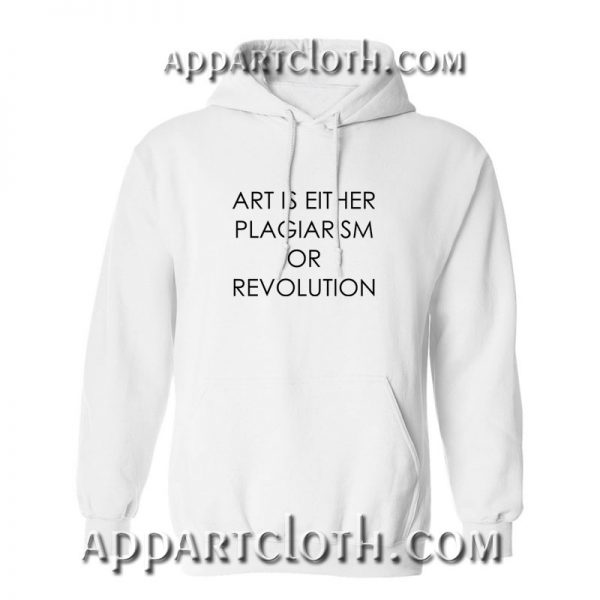Art Is Either Plagiarism Or Revolution Hoodies