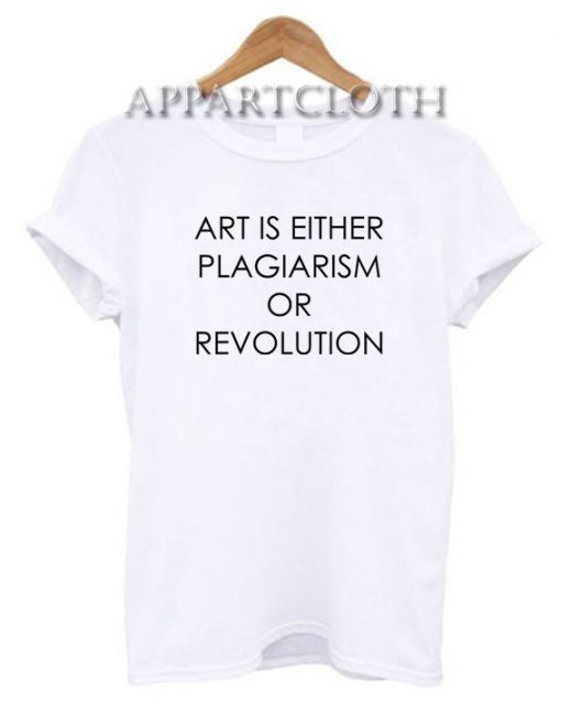 Art Is Either Plagiarism Or Revolution Funny Shirts