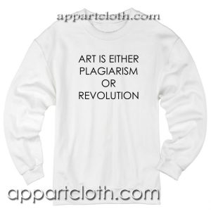Art Is Either Plagiarism Or Revolution Sweatshirts