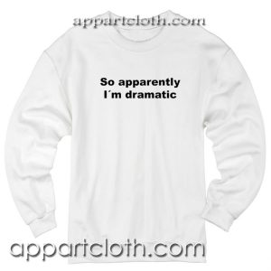 So apparently I´m dramatic Unisex Sweatshirt