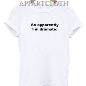 So apparently I´m dramatic Funny Shirts