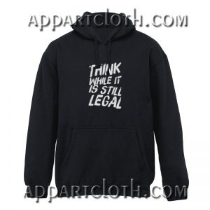 Think While It's Still Legal Hoodies