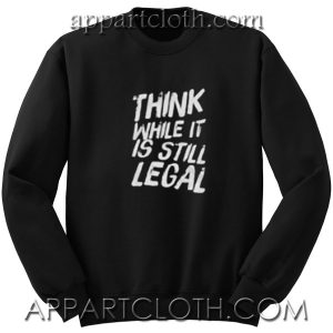 Think While It's Still Legal Unisex Sweatshirts
