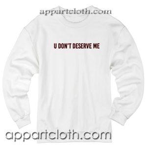 U don't deserve me Unisex Sweatshirts