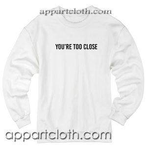 Youre too close Unisex Sweatshirts