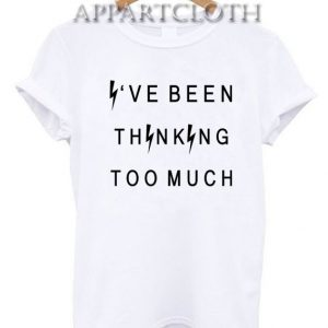 Ive been thinking too much Funny Shirts