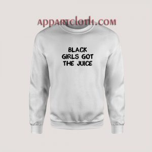 Black Girls Got The Juice Unisex Sweatshirts