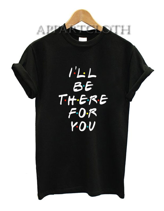 I'll Be There For You Funny Shirts