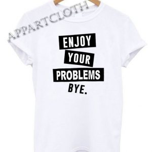 Enjoy Your Problem Bye Funny Shirts