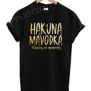 Hakuna Mavodka It Means No Memories Funny Shirts
