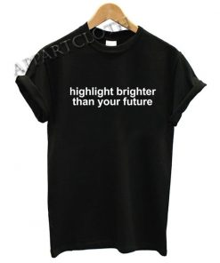 Highlight Brighter Than Your Future Funny Shirts