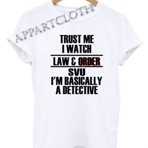 Trust me I watch law and order SVU Im basically a detective Funny Shirts