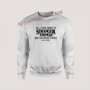 All I care About Is Stranger Things Unisex Sweatshirts