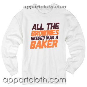 All The Brownies Needed Was a Baker Unisex Sweatshirts