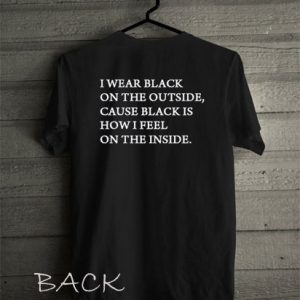I wear black on the outside cause black how i feel Funny Shirts