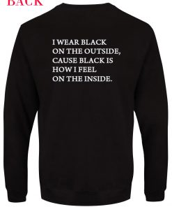 I wear black on the outside cause black how i feel Unisex Sweatshirts