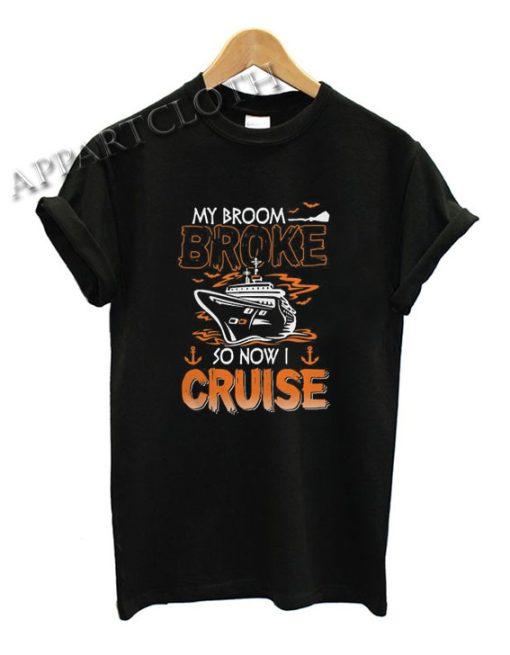 My Broom Broke So Now I Cruise Funny Shirts