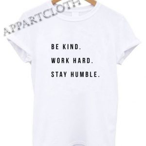 Be Kind Work Hard Stay Humble Funny Shirts