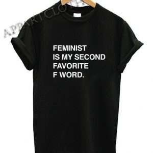 Feminist Is My Second Favorite F Word Funny Shirts