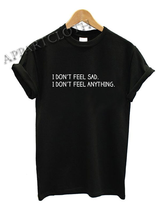 I Don't Feel Sad I Don't Feel Anything Funny Shirts