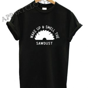 Wake Up And Smell The SawDust Dad TShirt Woodworking Fathers Day Funny Shirts