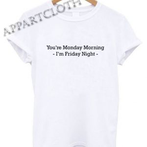You're Monday Morning I'm Friday Night Funny Shirts
