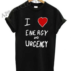 I Love Energy And Urgency Shirts