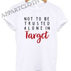 Not To Be Trusted Alone In Target Shirts