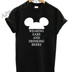 Wearing Ears and Drinking Beers Shirts