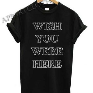 Wish You Were Here Shirts