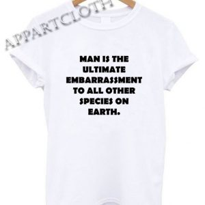 Man is the ultimate embarrassment Shirts