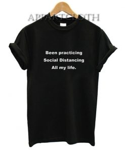 Been Practicing Social Distancing All my Life Shirts