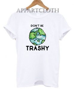 Don't be Trashy earth day T-Shirt