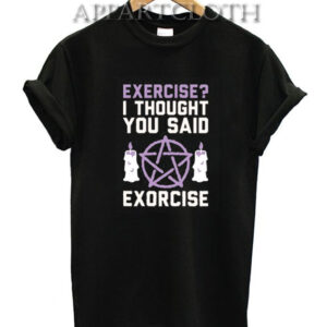 Exercise I Thought You Said Exorcise T-Shirt