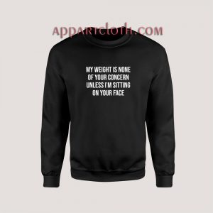 Unless I'm Sitting on Your Face My Weight is None of Your Concern Sweatshirt