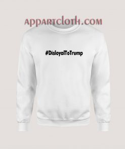 Disloyal to Trump Sweatshirt for Women's or Men's