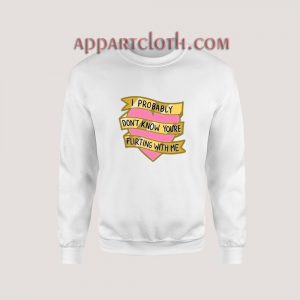 I Probably Don't Know You're Flirting With Me Sweatshirt for Unisex