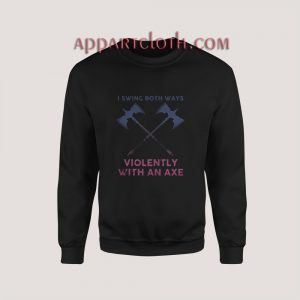 I Swing Both Ways Violently With An Axe Sweatshirt for Unisex