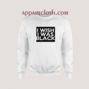 I Wish I Was Black Sweatshirt for Unisex