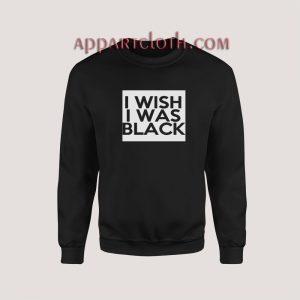 I Wish I Was Black Sweatshirt for Women's or Men's